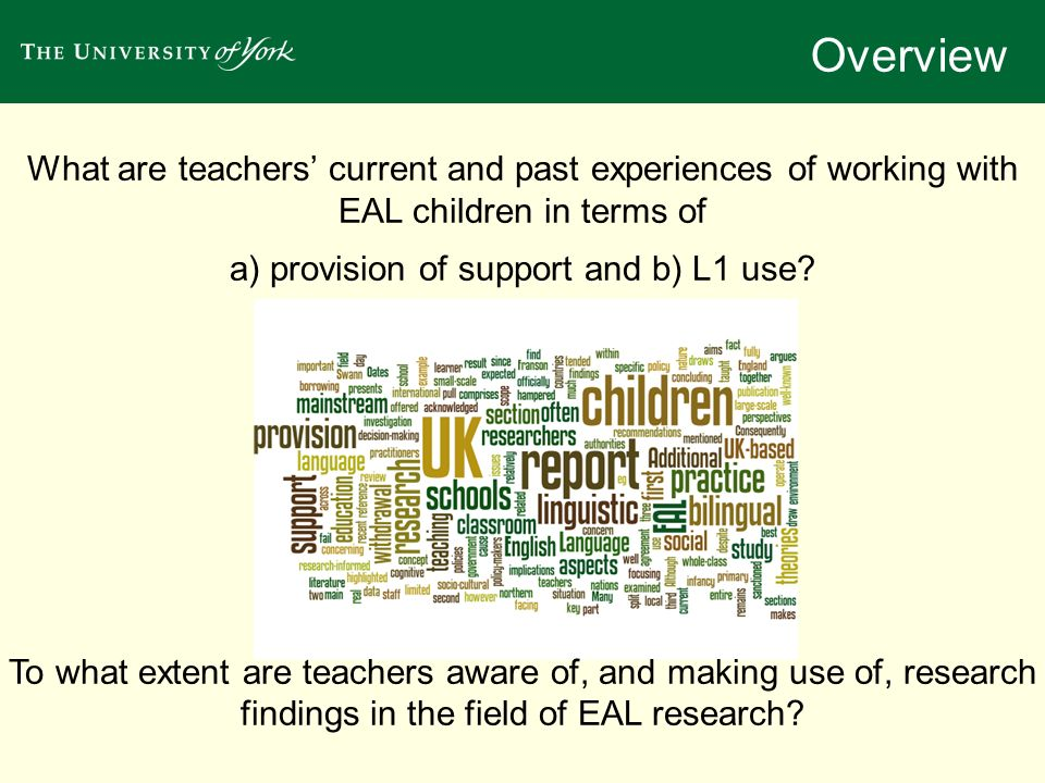 What are teachers current and past experiences of working with EAL children in terms of a) provision of support and b) L1 use? To what extent are teac