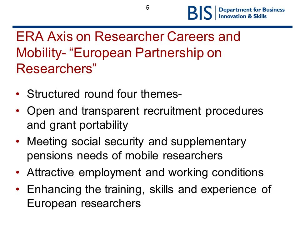 5 ERA Axis on Researcher Careers and Mobility- European Partnership on Researchers Structured round four themes- Open and transparent recruitment procedures and grant portability Meeting social security and supplementary pensions needs of mobile researchers Attractive employment and working conditions Enhancing the training, skills and experience of European researchers