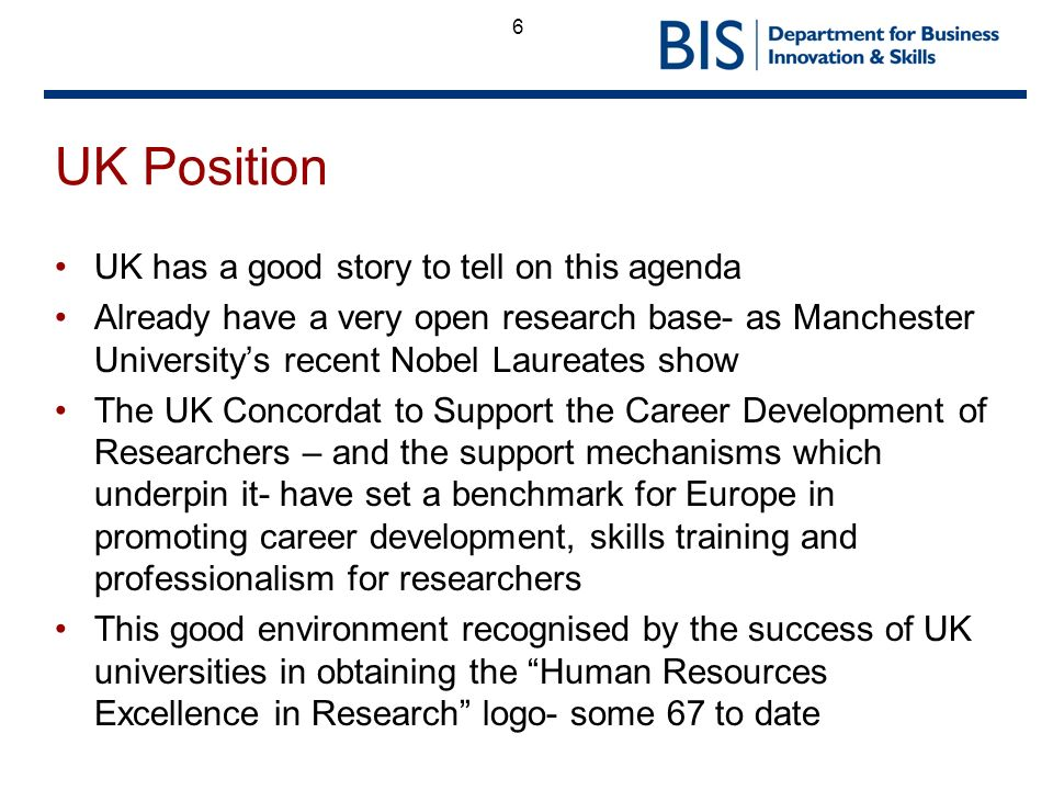 6 UK Position UK has a good story to tell on this agenda Already have a very open research base- as Manchester Universitys recent Nobel Laureates show The UK Concordat to Support the Career Development of Researchers – and the support mechanisms which underpin it- have set a benchmark for Europe in promoting career development, skills training and professionalism for researchers This good environment recognised by the success of UK universities in obtaining the Human Resources Excellence in Research logo- some 67 to date