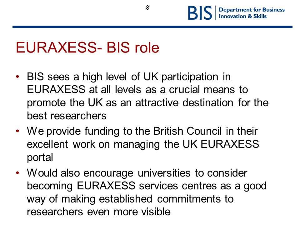 8 EURAXESS- BIS role BIS sees a high level of UK participation in EURAXESS at all levels as a crucial means to promote the UK as an attractive destination for the best researchers We provide funding to the British Council in their excellent work on managing the UK EURAXESS portal Would also encourage universities to consider becoming EURAXESS services centres as a good way of making established commitments to researchers even more visible
