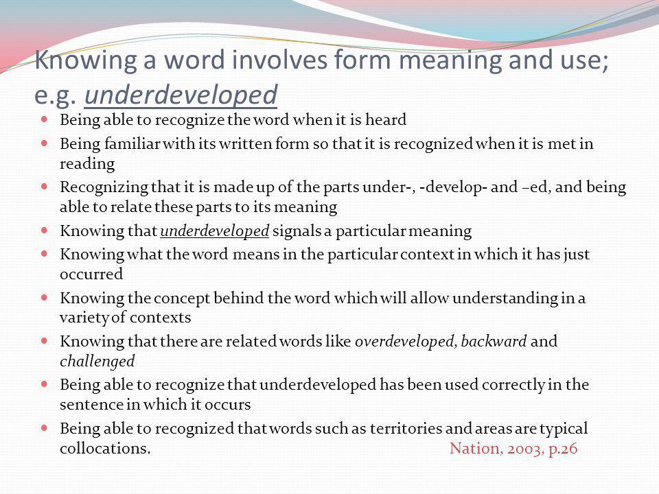 Being able to recognize the word when it is heard Being familiar with its written form so that it is recognized when it is met in reading Recognizing that it is made up of the parts under-, -develop- and –ed, and being able to relate these parts to its meaning Knowing that underdeveloped signals a particular meaning Knowing what the word means in the particular context in which it has just occurred Knowing the concept behind the word which will allow understanding in a variety of contexts Knowing that there are related words like overdeveloped, backward and challenged Being able to recognize that underdeveloped has been used correctly in the sentence in which it occurs Being able to recognized that words such as territories and areas are typical collocations.