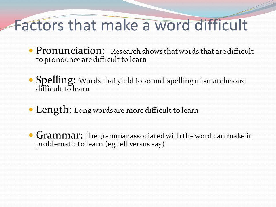 Pronunciation: Research shows that words that are difficult to pronounce are difficult to learn Spelling: Words that yield to sound-spelling mismatches are difficult to learn Length: Long words are more difficult to learn Grammar: the grammar associated with the word can make it problematic to learn (eg tell versus say) Factors that make a word difficult