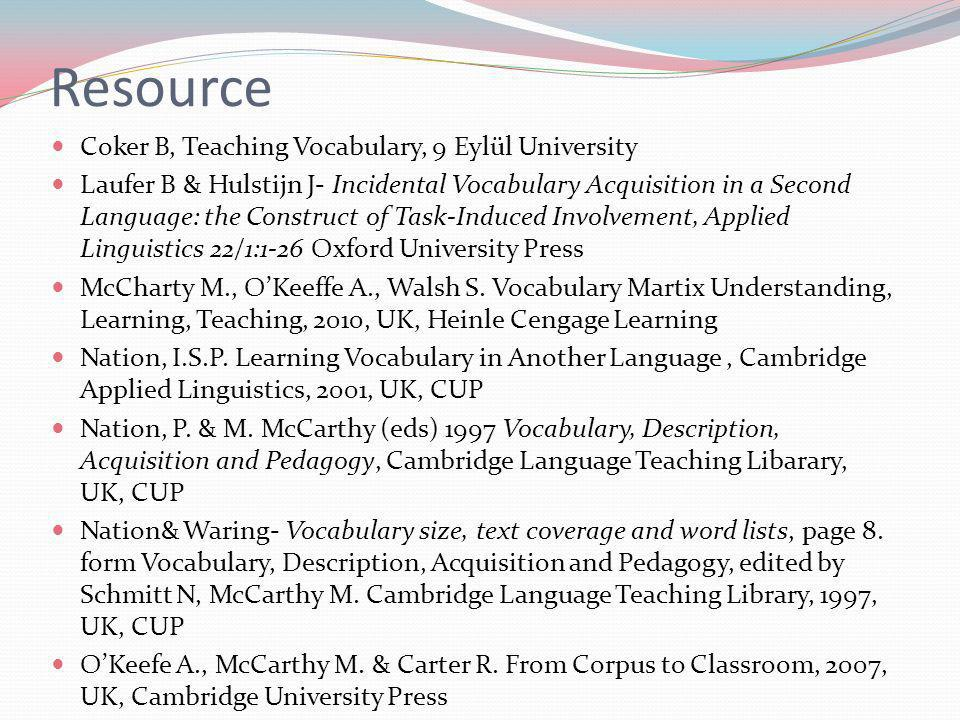 Coker B, Teaching Vocabulary, 9 Eylül University Laufer B & Hulstijn J- Incidental Vocabulary Acquisition in a Second Language: the Construct of Task-Induced Involvement, Applied Linguistics 22/1:1-26 Oxford University Press McCharty M., OKeeffe A., Walsh S.