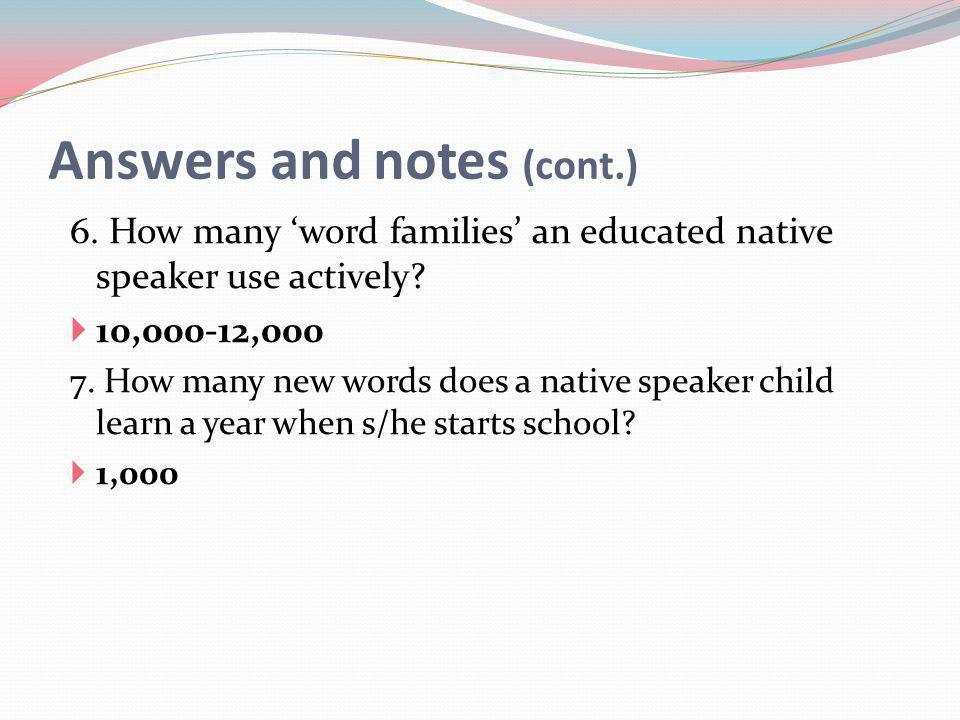 Answers and notes (cont.) 6. How many word families an educated native speaker use actively.