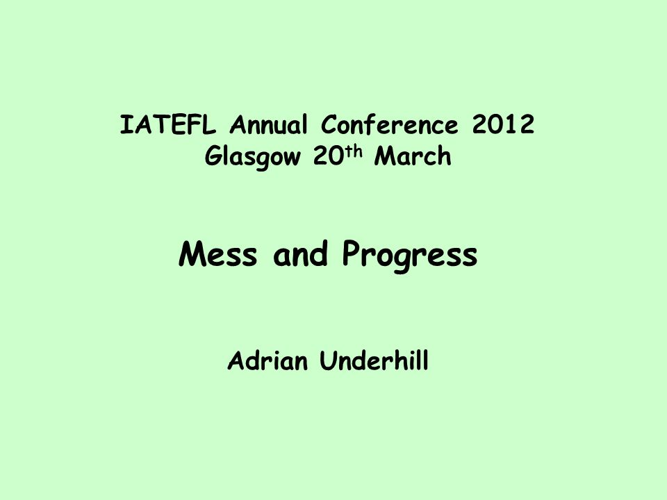 IATEFL Annual Conference 2012 Glasgow 20 th March Mess and Progress Adrian Underhill