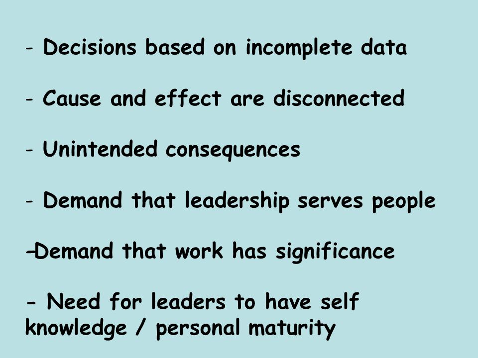 - Decisions based on incomplete data - Cause and effect are disconnected - Unintended consequences - Demand that leadership serves people -Demand that