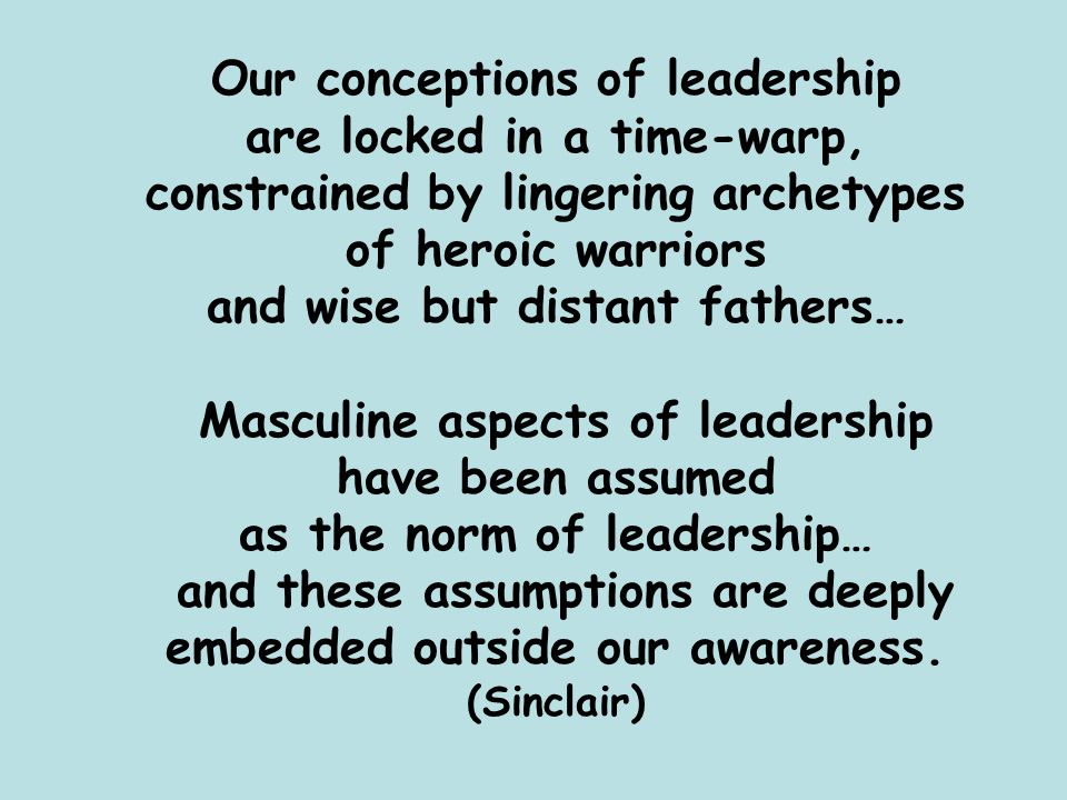 Our conceptions of leadership are locked in a time-warp, constrained by lingering archetypes of heroic warriors and wise but distant fathers… Masculin