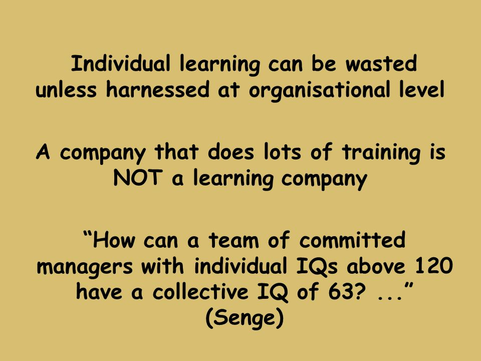 A company that does lots of training is NOT a learning company How can a team of committed managers with individual IQs above 120 have a collective IQ