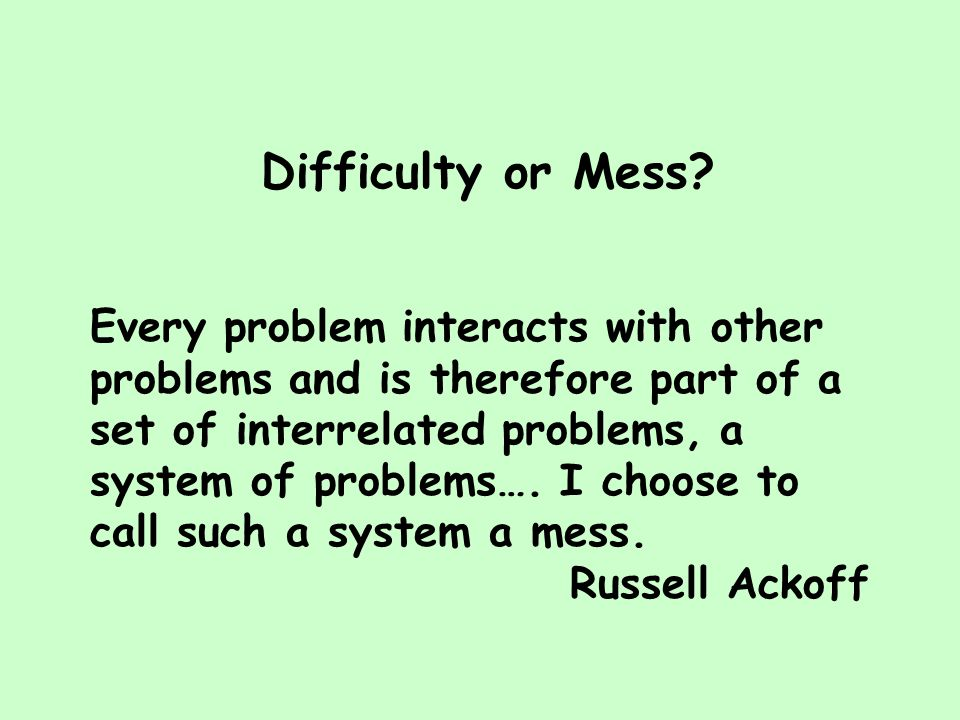 Difficulty or Mess? Every problem interacts with other problems and is therefore part of a set of interrelated problems, a system of problems…. I choo