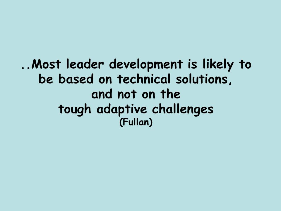 ..Most leader development is likely to be based on technical solutions, and not on the tough adaptive challenges (Fullan)