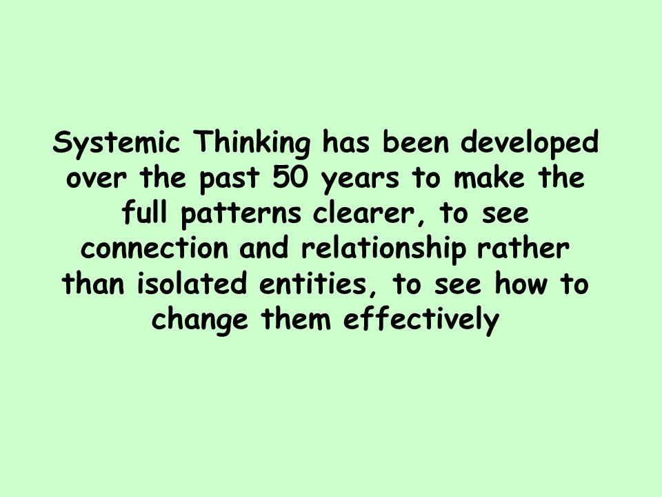 Systemic Thinking has been developed over the past 50 years to make the full patterns clearer, to see connection and relationship rather than isolated