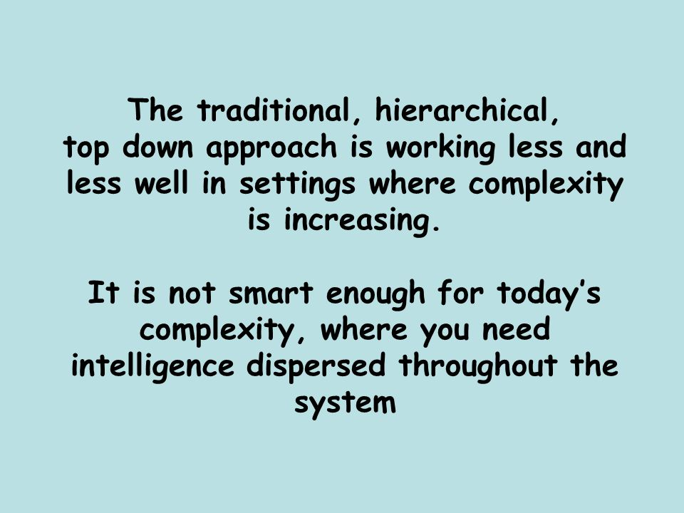 The traditional, hierarchical, top down approach is working less and less well in settings where complexity is increasing. It is not smart enough for