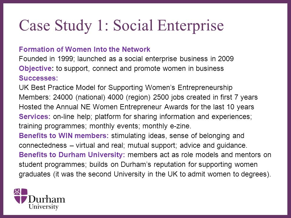 Case Study 1: Social Enterprise Formation of Women Into the Network Founded in 1999; launched as a social enterprise business in 2009 Objective: to support, connect and promote women in business Successes: UK Best Practice Model for Supporting Womens Entrepreneurship Members: 24000 (national) 4000 (region) 2500 jobs created in first 7 years Hosted the Annual NE Women Entrepreneur Awards for the last 10 years Services: on-line help; platform for sharing information and experiences; training programmes; monthly events; monthly e-zine.