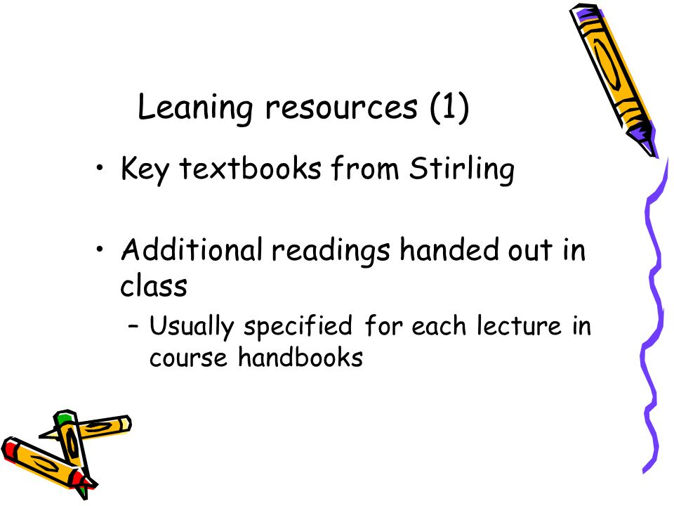 Leaning resources (1) Key textbooks from Stirling Additional readings handed out in class –Usually specified for each lecture in course handbooks