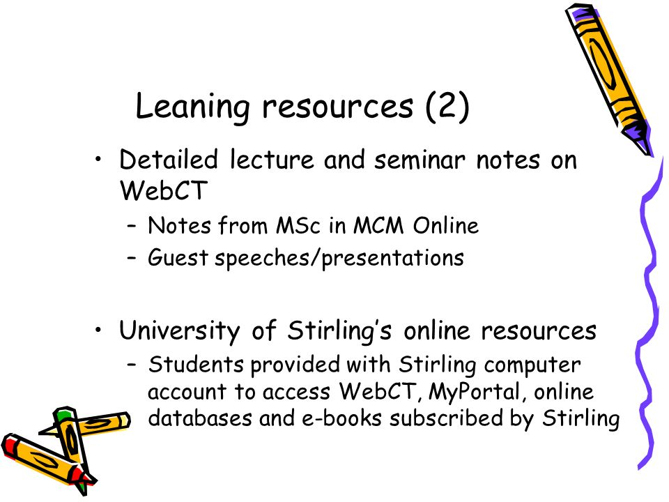 Leaning resources (2) Detailed lecture and seminar notes on WebCT –Notes from MSc in MCM Online –Guest speeches/presentations University of Stirlings