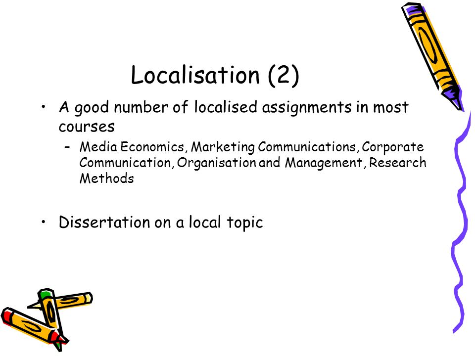 Localisation (2) A good number of localised assignments in most courses –Media Economics, Marketing Communications, Corporate Communication, Organisation and Management, Research Methods Dissertation on a local topic