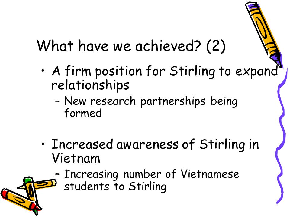 What have we achieved? (2) A firm position for Stirling to expand relationships –New research partnerships being formed Increased awareness of Stirlin