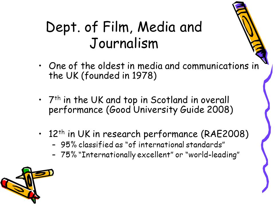 Dept. of Film, Media and Journalism One of the oldest in media and communications in the UK (founded in 1978) 7 th in the UK and top in Scotland in ov