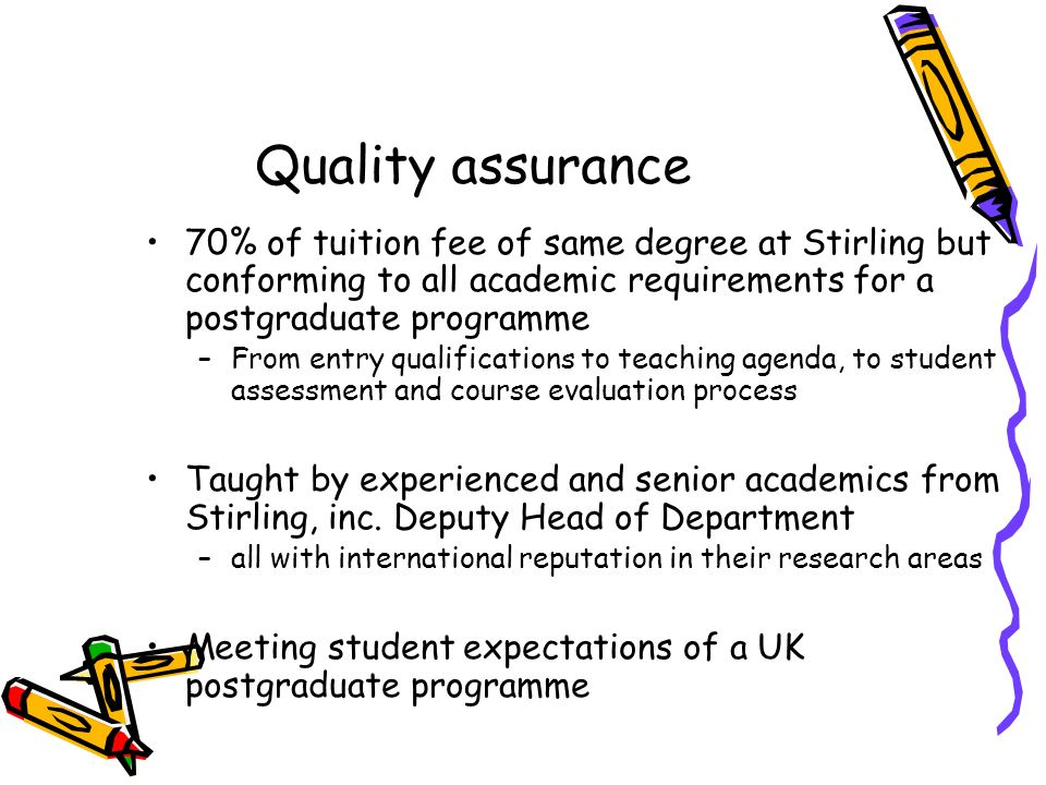 Quality assurance 70% of tuition fee of same degree at Stirling but conforming to all academic requirements for a postgraduate programme –From entry qualifications to teaching agenda, to student assessment and course evaluation process Taught by experienced and senior academics from Stirling, inc.