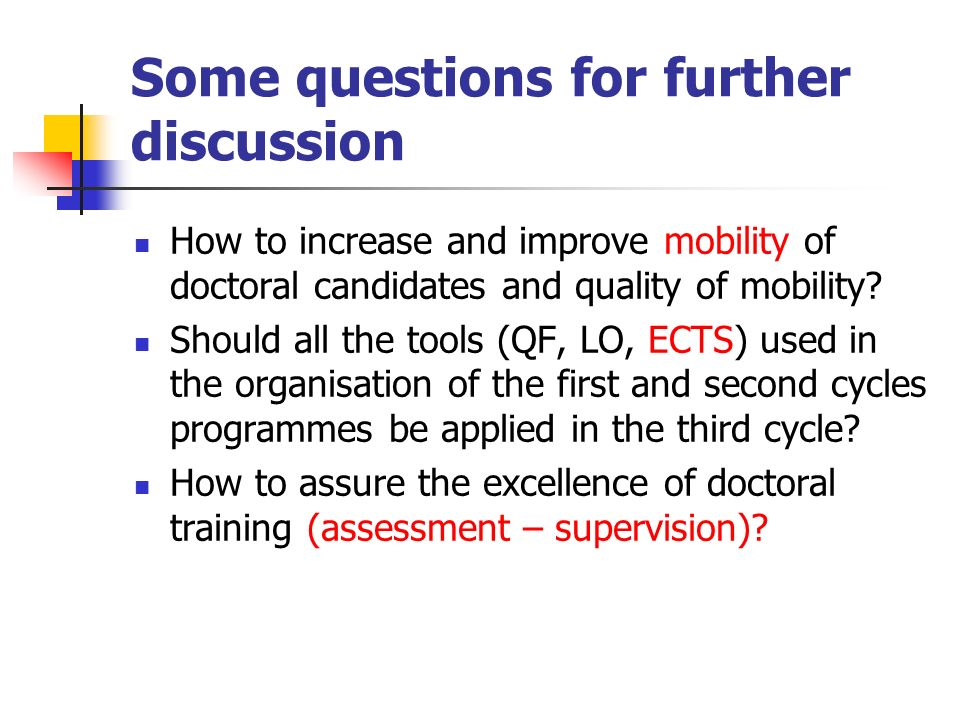 Some questions for further discussion How to increase and improve mobility of doctoral candidates and quality of mobility? Should all the tools (QF, L