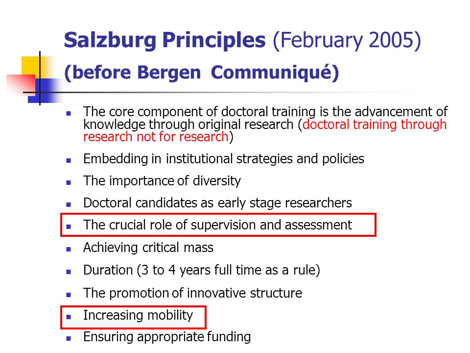 Salzburg Principles (February 2005) (before Bergen Communiqué) The core component of doctoral training is the advancement of knowledge through origina