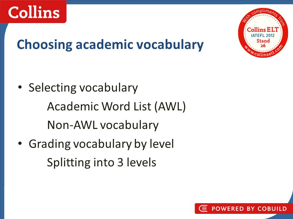 Collins Business Skills Choosing academic vocabulary Selecting vocabulary Academic Word List (AWL) Non-AWL vocabulary Grading vocabulary by level Splitting into 3 levels