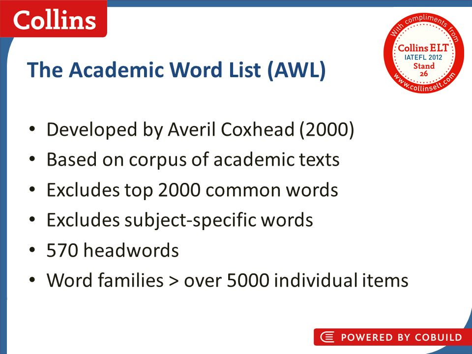 Collins Business Skills The Academic Word List (AWL) Developed by Averil Coxhead (2000) Based on corpus of academic texts Excludes top 2000 common wor