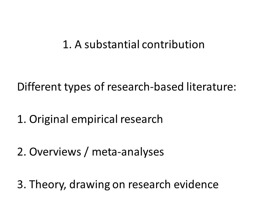 1. A substantial contribution Different types of research-based literature: 1. Original empirical research 2. Overviews / meta-analyses 3. Theory, dra