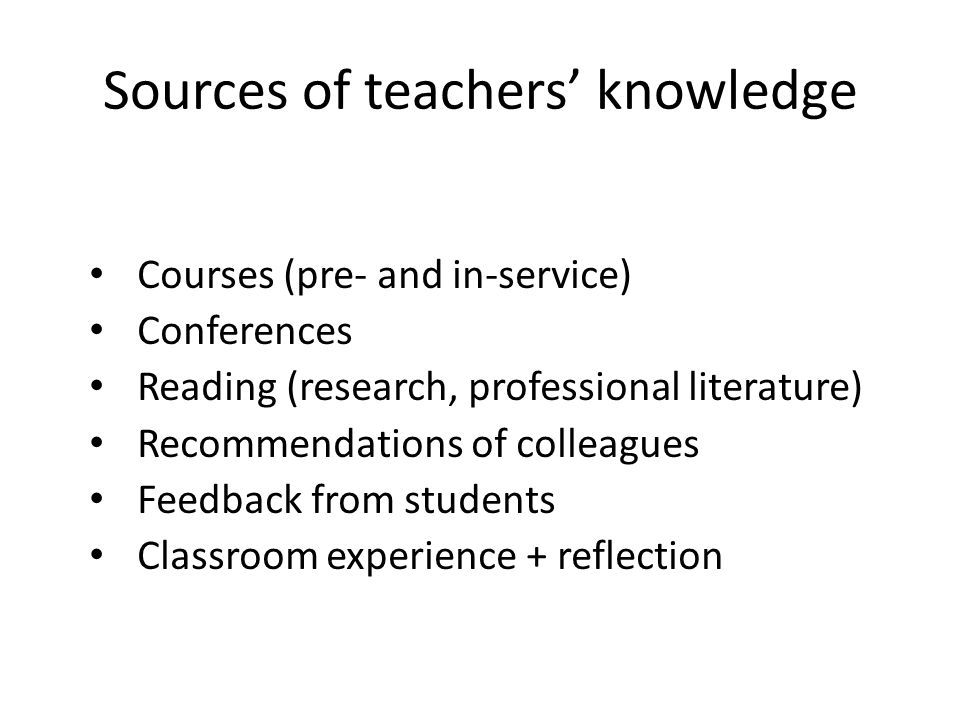 Sources of teachers knowledge Courses (pre- and in-service) Conferences Reading (research, professional literature) Recommendations of colleagues Feed