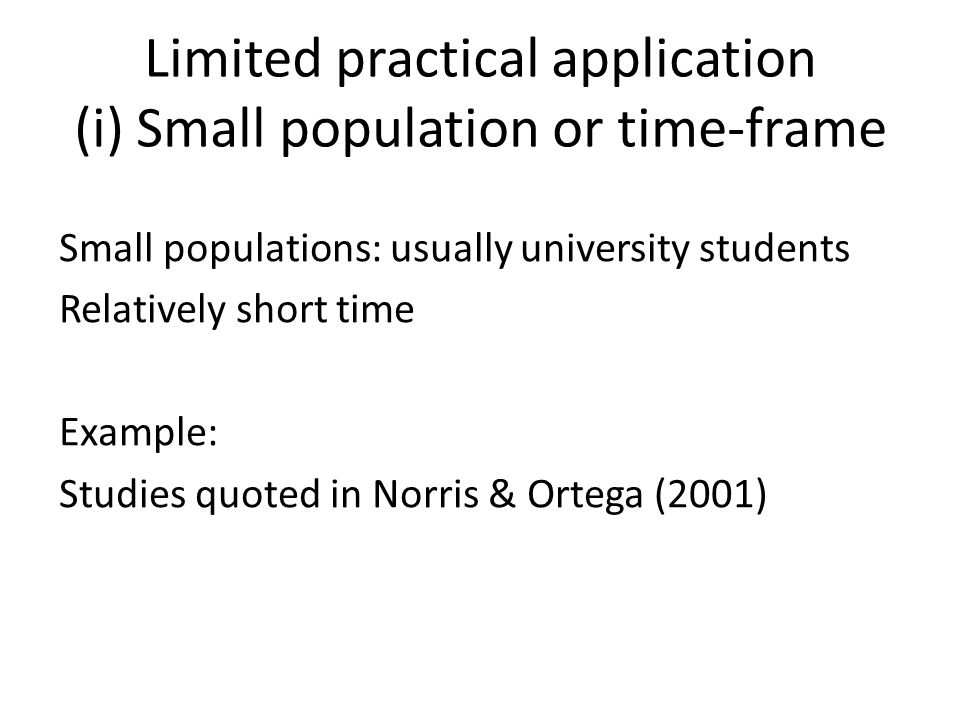 Limited practical application (i) Small population or time-frame Small populations: usually university students Relatively short time Example: Studies