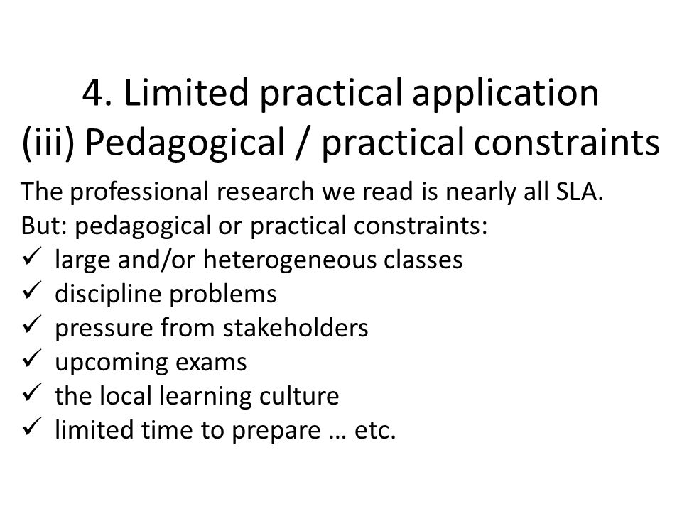 4. Limited practical application (iii) Pedagogical / practical constraints The professional research we read is nearly all SLA. But: pedagogical or pr