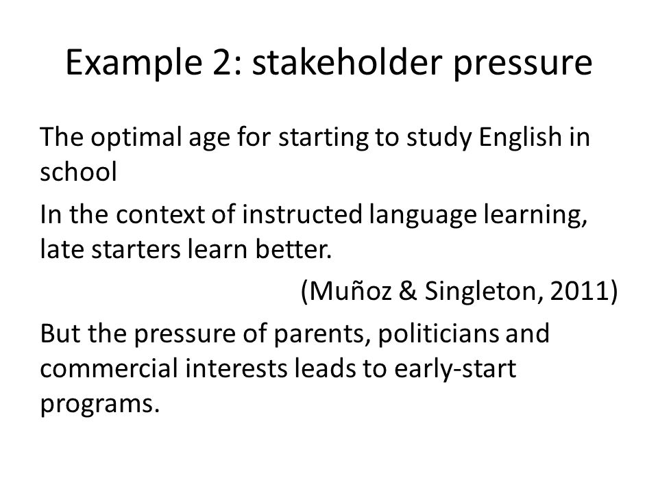 Example 2: stakeholder pressure The optimal age for starting to study English in school In the context of instructed language learning, late starters learn better.