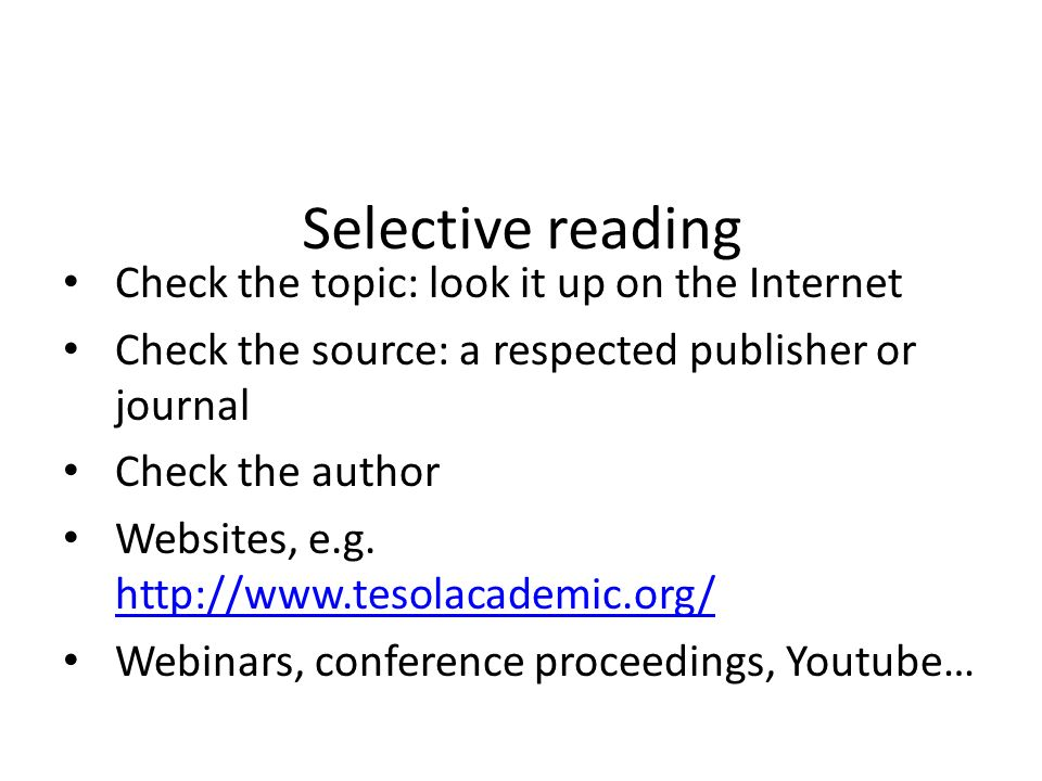 Selective reading Check the topic: look it up on the Internet Check the source: a respected publisher or journal Check the author Websites, e.g. http: