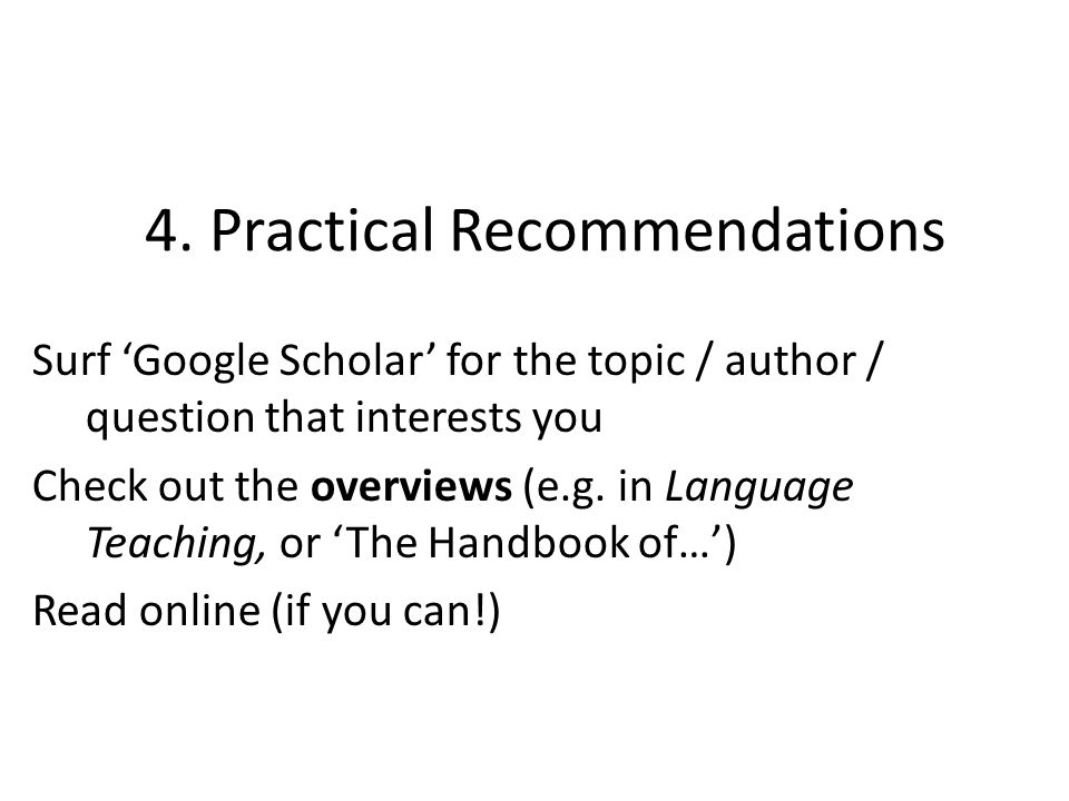 4. Practical Recommendations Surf Google Scholar for the topic / author / question that interests you Check out the overviews (e.g. in Language Teachi