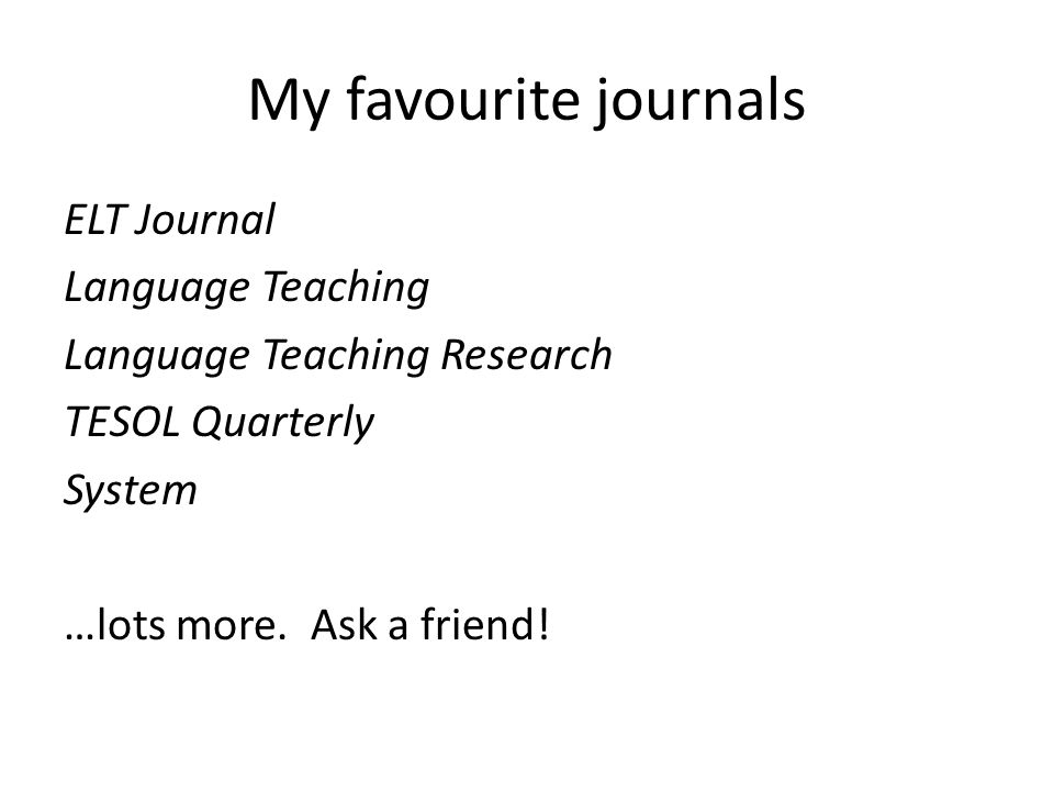 My favourite journals ELT Journal Language Teaching Language Teaching Research TESOL Quarterly System …lots more. Ask a friend!