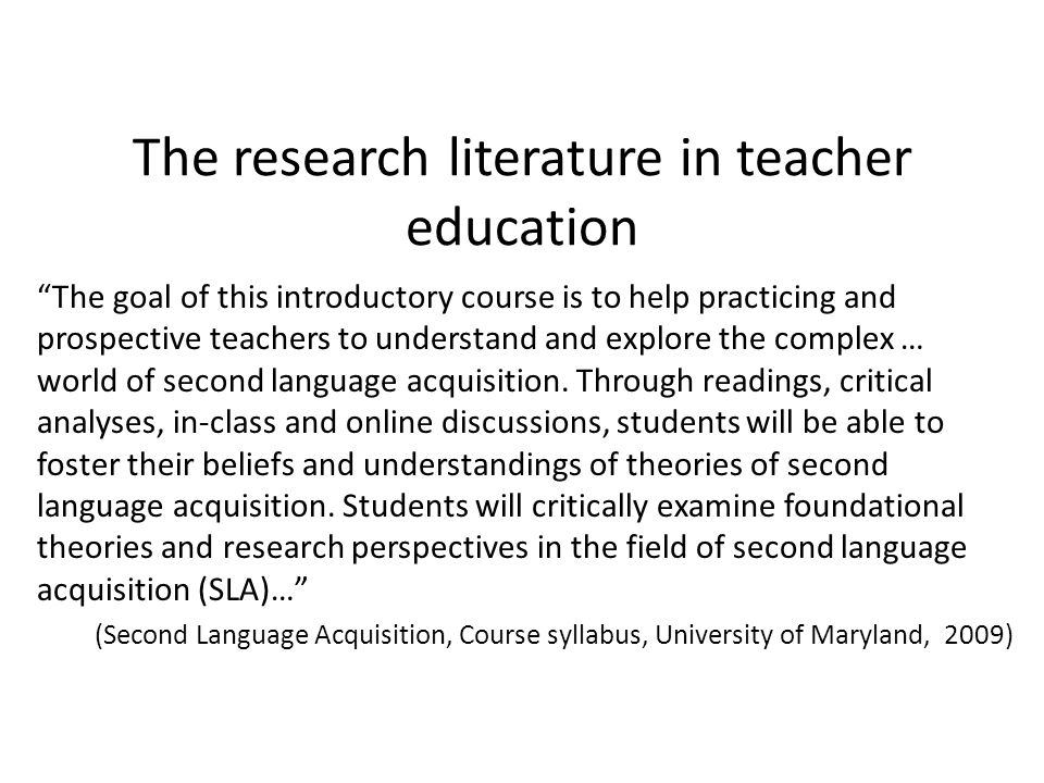 The research literature in teacher education The goal of this introductory course is to help practicing and prospective teachers to understand and exp