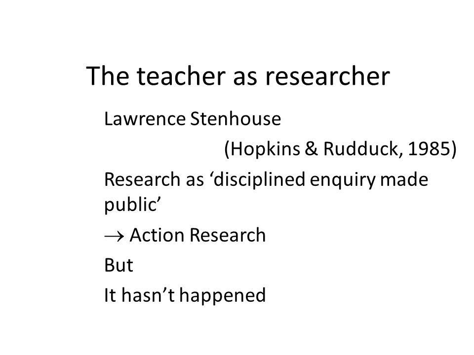 The teacher as researcher Lawrence Stenhouse (Hopkins & Rudduck, 1985) Research as disciplined enquiry made public Action Research But It hasnt happen