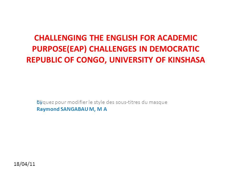 Cliquez pour modifier le style des sous-titres du masque 18/04/11 CHALLENGING THE ENGLISH FOR ACADEMIC PURPOSE(EAP) CHALLENGES IN DEMOCRATIC REPUBLIC OF CONGO, UNIVERSITY OF KINSHASA by Raymond SANGABAU M, M A