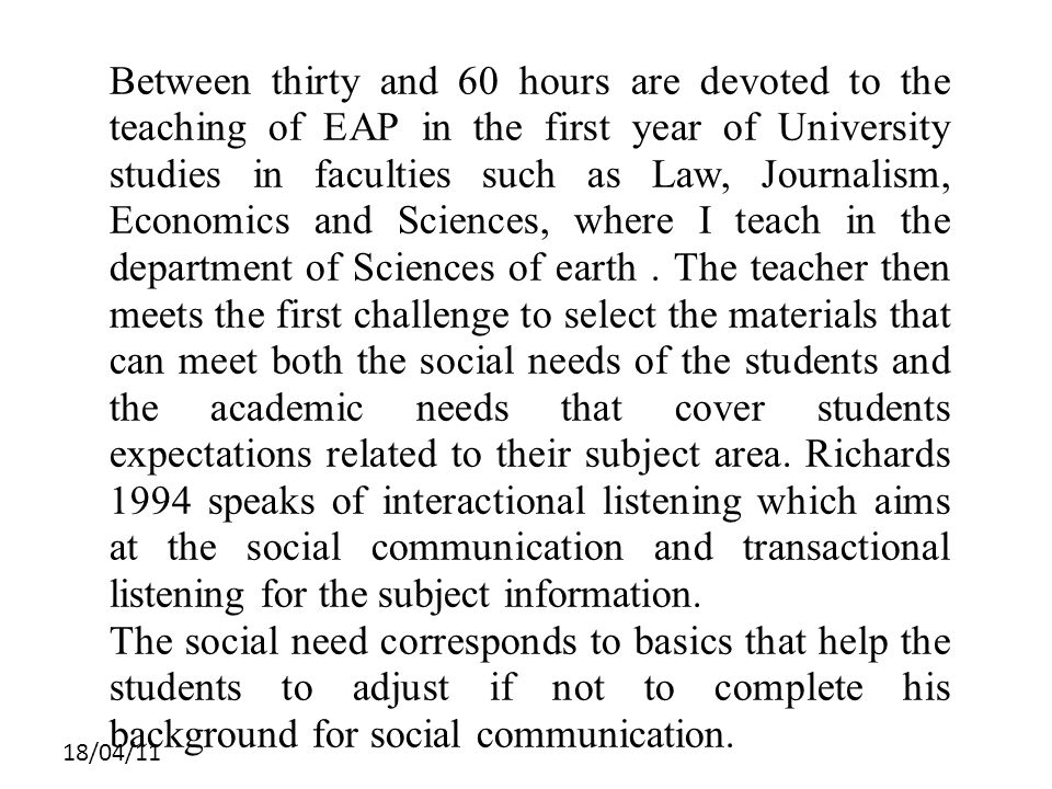 18/04/11 Between thirty and 60 hours are devoted to the teaching of EAP in the first year of University studies in faculties such as Law, Journalism, Economics and Sciences, where I teach in the department of Sciences of earth.