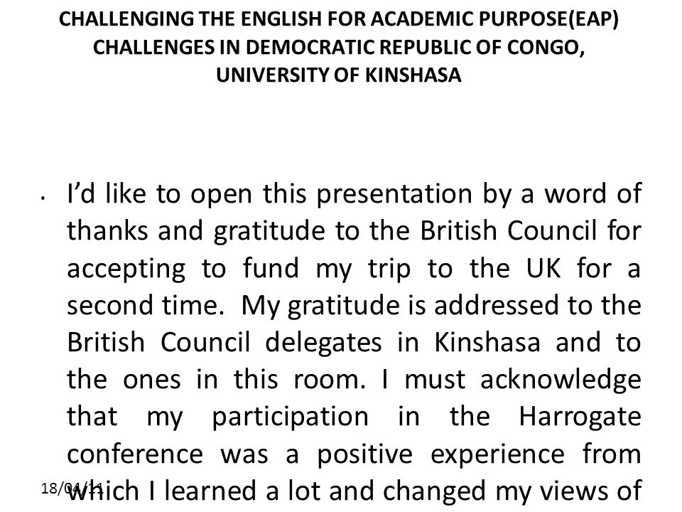 18/04/11 CHALLENGING THE ENGLISH FOR ACADEMIC PURPOSE(EAP) CHALLENGES IN DEMOCRATIC REPUBLIC OF CONGO, UNIVERSITY OF KINSHASA Id like to open this presentation by a word of thanks and gratitude to the British Council for accepting to fund my trip to the UK for a second time.