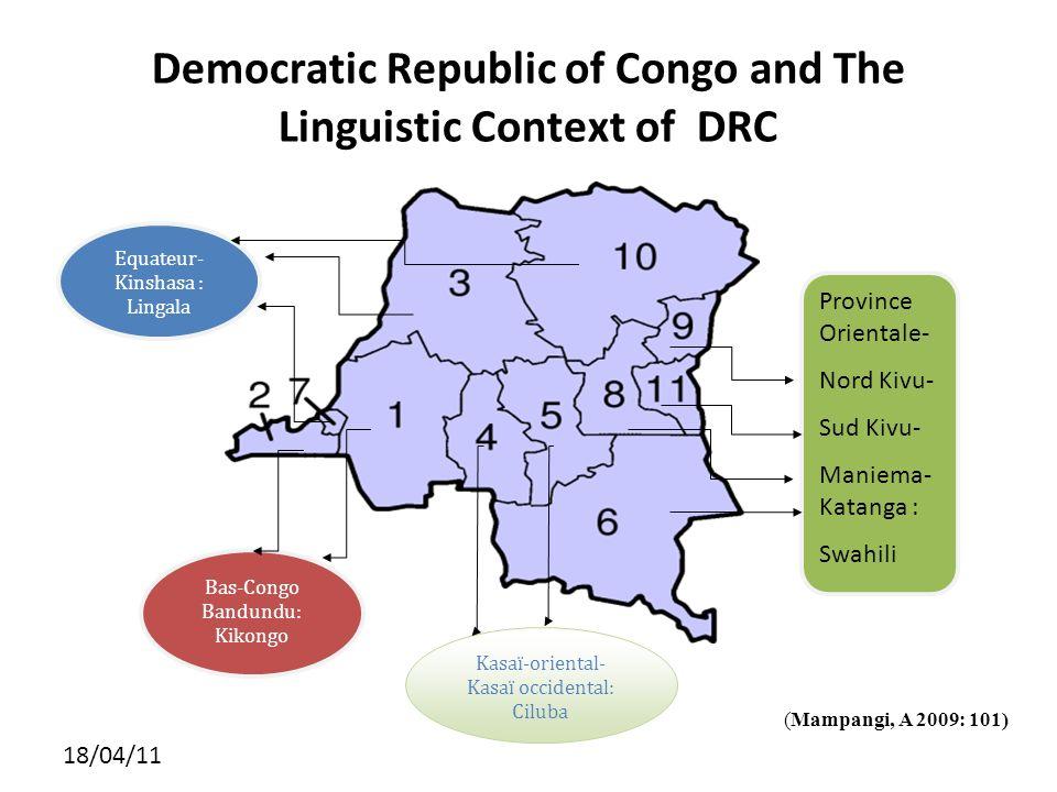 18/04/11 Province Orientale- Nord Kivu- Sud Kivu- Maniema- Katanga : Swahili Democratic Republic of Congo and The Linguistic Context of DRC Equateur- Kinshasa : Lingala Bas-Congo Bandundu: Kikongo Kasaï-oriental- Kasaï occidental: Ciluba (Mampangi, A 2009: 101)