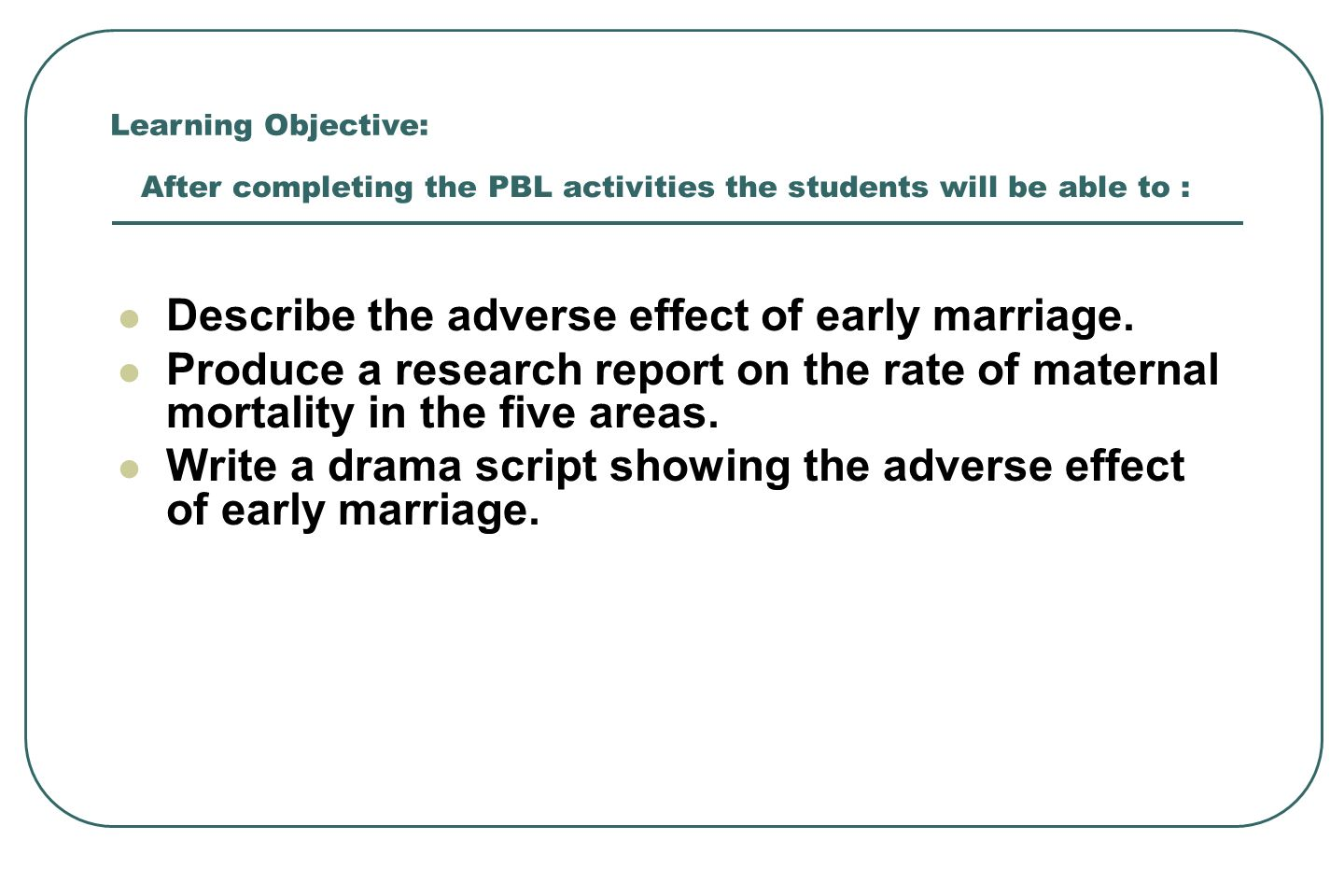 After completing the PBL activities the students will be able to : Describe the adverse effect of early marriage. Produce a research report on the rat