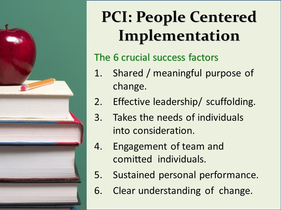 PCI: People Centered Implementation The 6 crucial success factors 1.Shared / meaningful purpose of change. 2.Effective leadership/ scuffolding. 3.Take