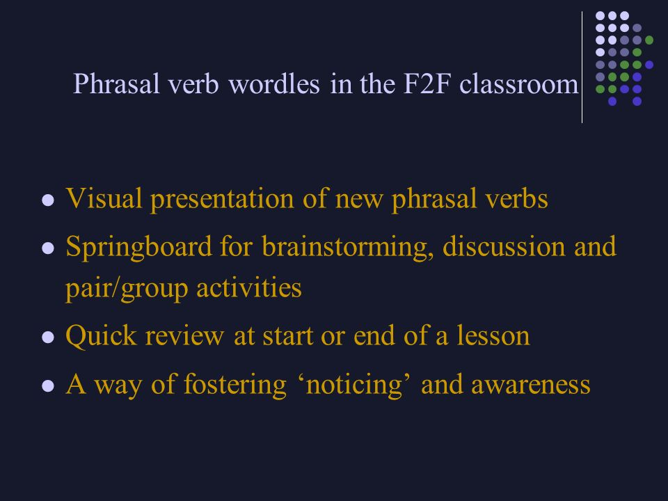 Phrasal verb wordles in the F2F classroom Visual presentation of new phrasal verbs Springboard for brainstorming, discussion and pair/group activities