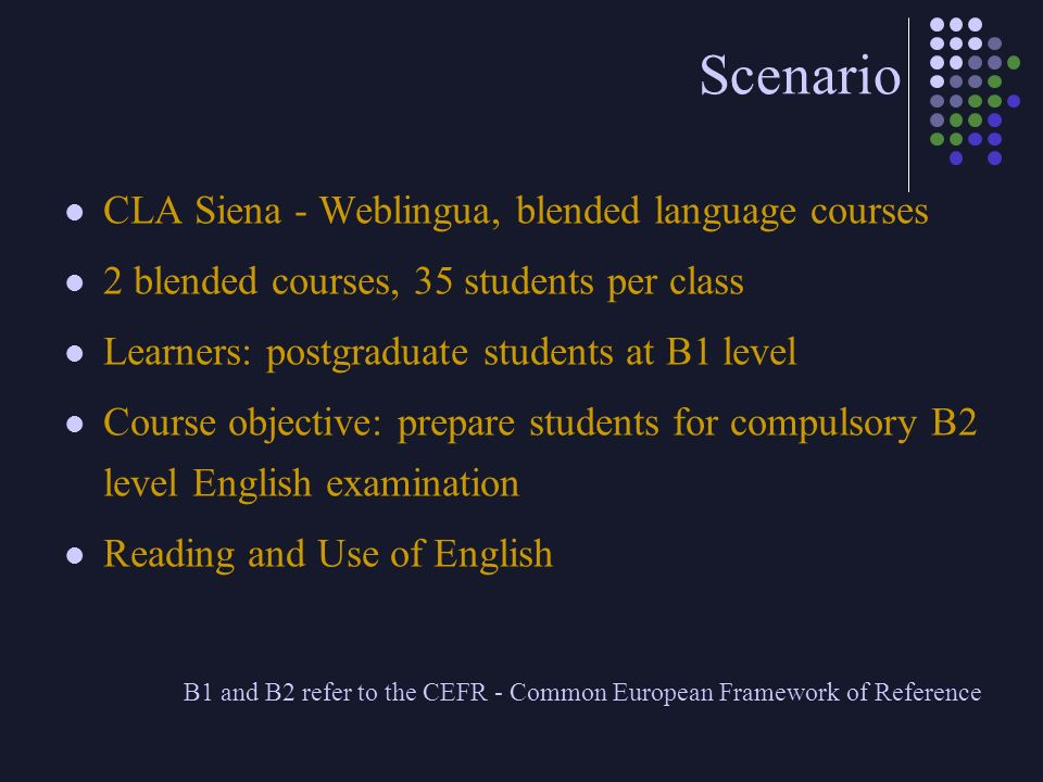 Scenario CLA Siena - Weblingua, blended language courses 2 blended courses, 35 students per class Learners: postgraduate students at B1 level Course o
