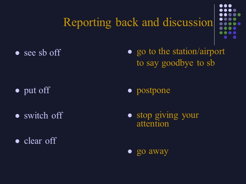 Reporting back and discussion see sb off put off switch off clear off go to the station/airport to say goodbye to sb postpone stop giving your attenti