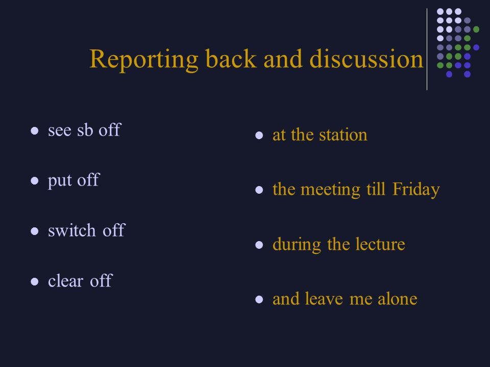 Reporting back and discussion see sb off put off switch off clear off at the station the meeting till Friday during the lecture and leave me alone