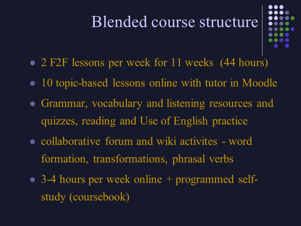 Blended course structure 2 F2F lessons per week for 11 weeks (44 hours) 10 topic-based lessons online with tutor in Moodle Grammar, vocabulary and lis