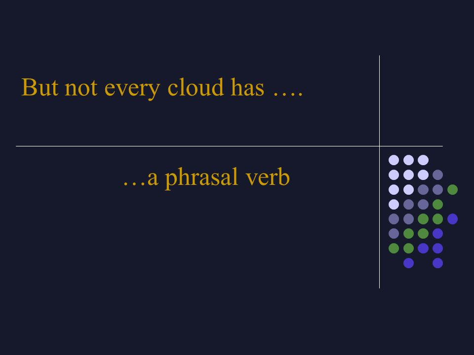 But not every cloud has …. …a phrasal verb