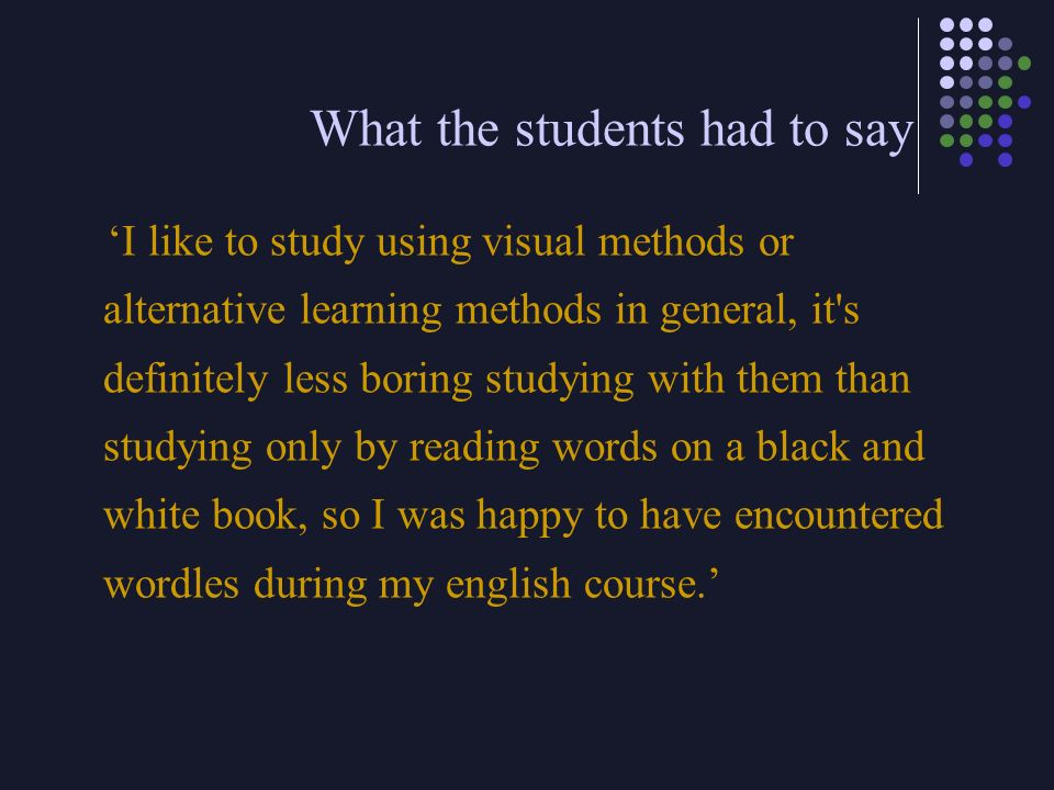 What the students had to say I like to study using visual methods or alternative learning methods in general, it's definitely less boring studying wit
